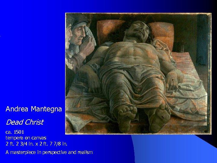 Andrea Mantegna Dead Christ ca. 1501 tempera on canvas 2 ft. 2 3/4 in.