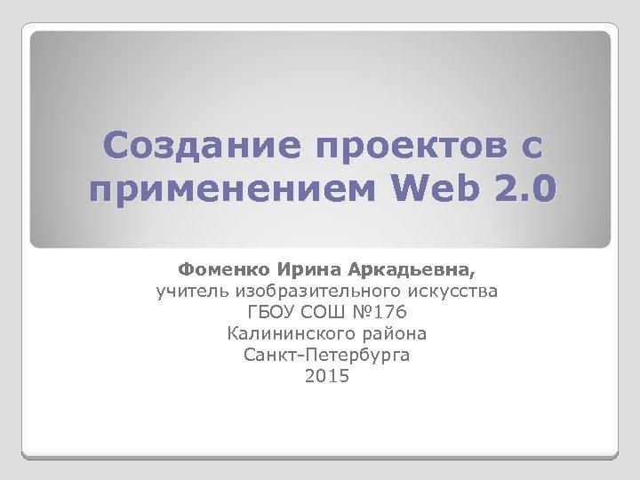 Создание проектов с применением Web 2. 0 Фоменко Ирина Аркадьевна, учитель изобразительного искусства ГБОУ
