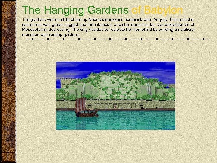 The Hanging Gardens of Babylon The gardens were built to cheer up Nebuchadnezzar's homesick