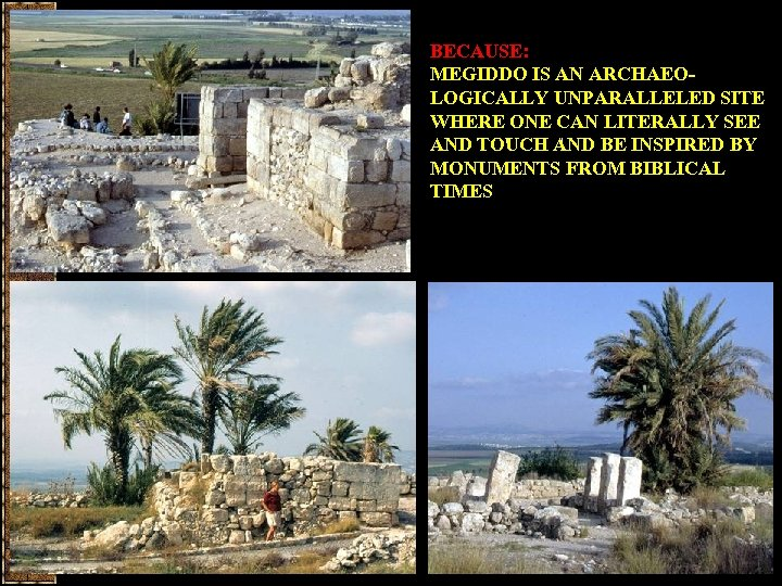 BECAUSE: MEGIDDO IS AN ARCHAEOLOGICALLY UNPARALLELED SITE WHERE ONE CAN LITERALLY SEE AND TOUCH