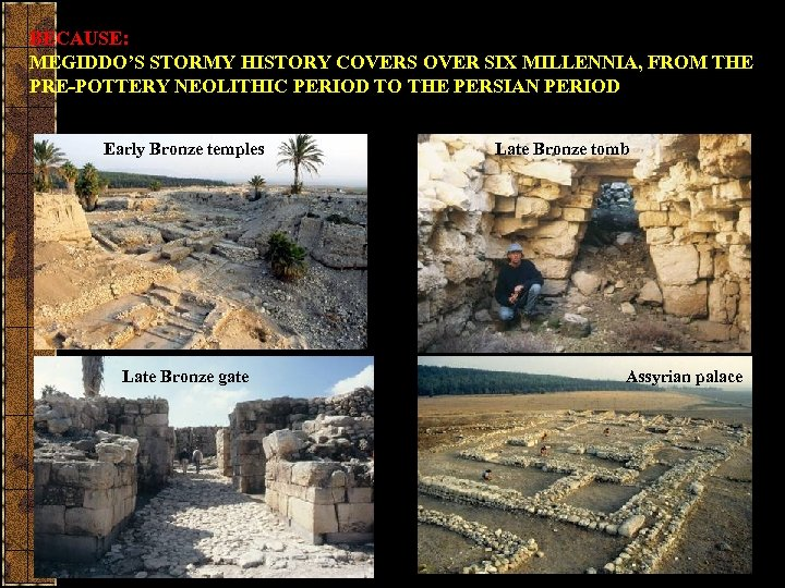 BECAUSE: MEGIDDO'S STORMY HISTORY COVERS OVER SIX MILLENNIA, FROM THE PRE-POTTERY NEOLITHIC PERIOD TO