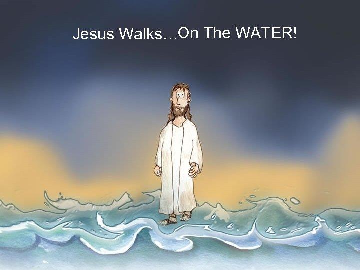 Jesus Walks…On The WATER!