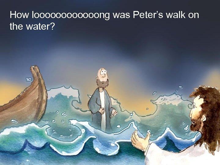 How loooooong was Peter's walk on the water? How long was Peter's walk on