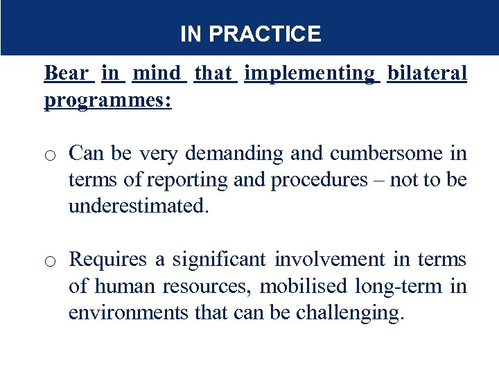 IN PRACTICE Bear in mind that implementing bilateral programmes: o Can be very demanding