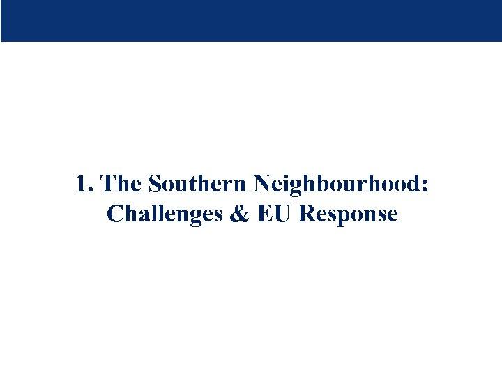 1. The Southern Neighbourhood: Challenges & EU Response