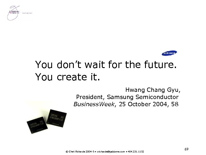 You don't wait for the future. You create it. Hwang Chang Gyu, President, Samsung