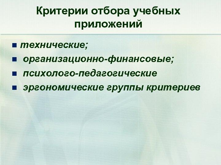Критерии отбора учебных приложений технические; n организационно-финансовые; n психолого-педагогические n эргономические группы критериев n