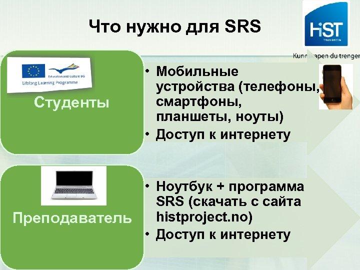 Что нужно для SRS Студенты • Мобильные устройства (телефоны, смартфоны, планшеты, ноуты) • Доступ