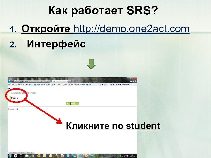 Как работает SRS? 1. 2. Откройте http: //demo. one 2 act. com Интерфейс Кликните