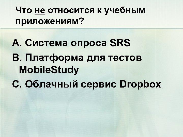 Что не относится к учебным приложениям? А. Система опроса SRS B. Платформа для тестов