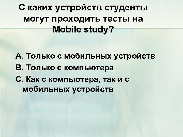 С каких устройств студенты могут проходить тесты на Mobile study? A. Только с мобильных