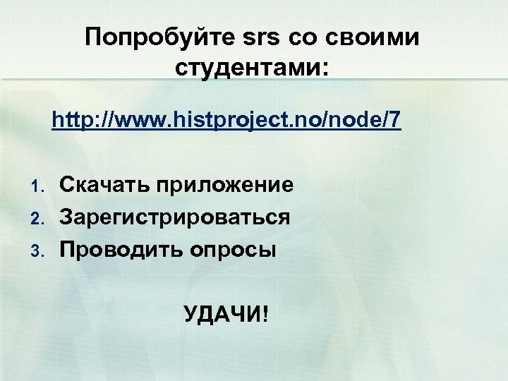 Попробуйте srs со своими студентами: http: //www. histproject. no/node/7 1. 2. 3. Скачать приложение