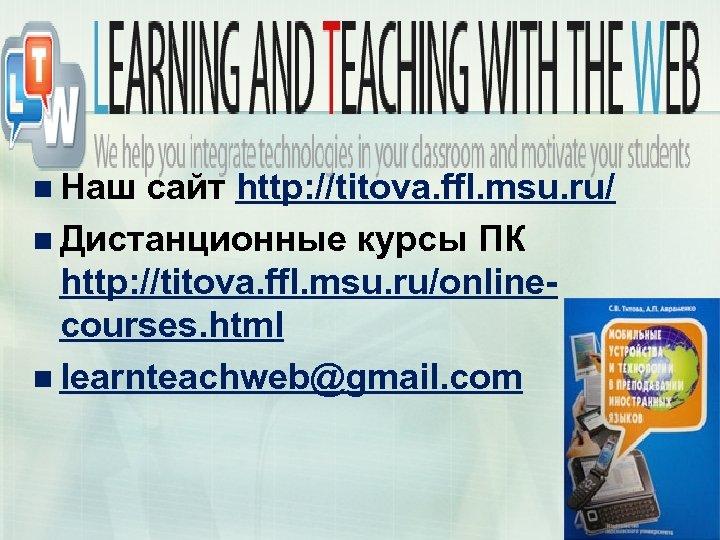 n Наш сайт http: //titova. ffl. msu. ru/ n Дистанционные курсы ПК http: //titova.