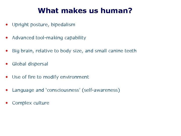 What makes us human? • Upright posture, bipedalism • Advanced tool-making capability • Big