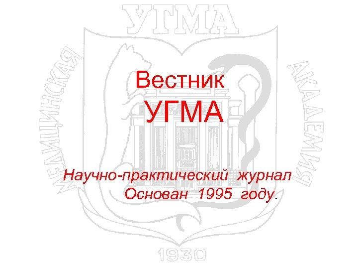 Вестник УГМА Научно-практический журнал Основан 1995 году.