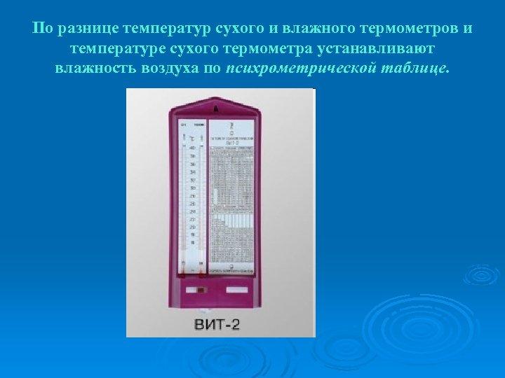 По разнице температур сухого и влажного термометров и температуре сухого термометра устанавливают влажность воздуха