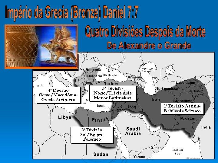 4ª Divisão Oeste/Macedônia. Grecia Antípatro 3ª Divisão Norte/Trácia Ásia Menor Lysimakus 1ª Divisão Assiria.