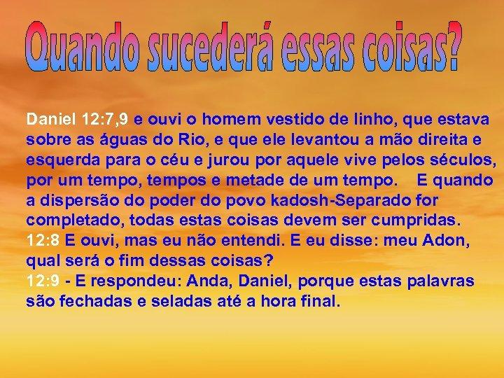 Daniel 12: 7, 9 e ouvi o homem vestido de linho, que estava sobre