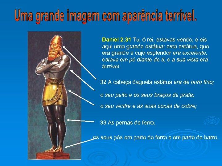 Daniel 2: 31 Tu, ó rei, estavas vendo, e eis aqui uma grande estátua:
