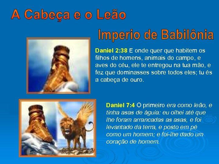 Daniel 2: 38 E onde quer que habitem os filhos de homens, animais do