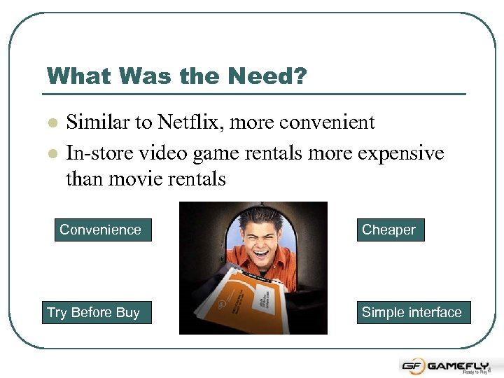 What Was the Need? l l Similar to Netflix, more convenient In-store video game