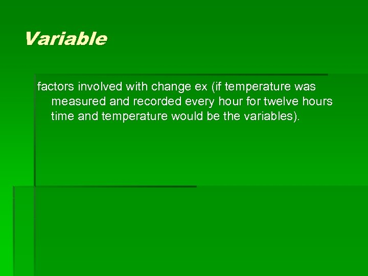 Variable factors involved with change ex (if temperature was measured and recorded every hour