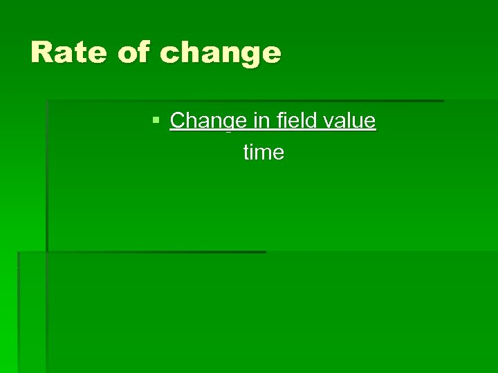 Rate of change § Change in field value time