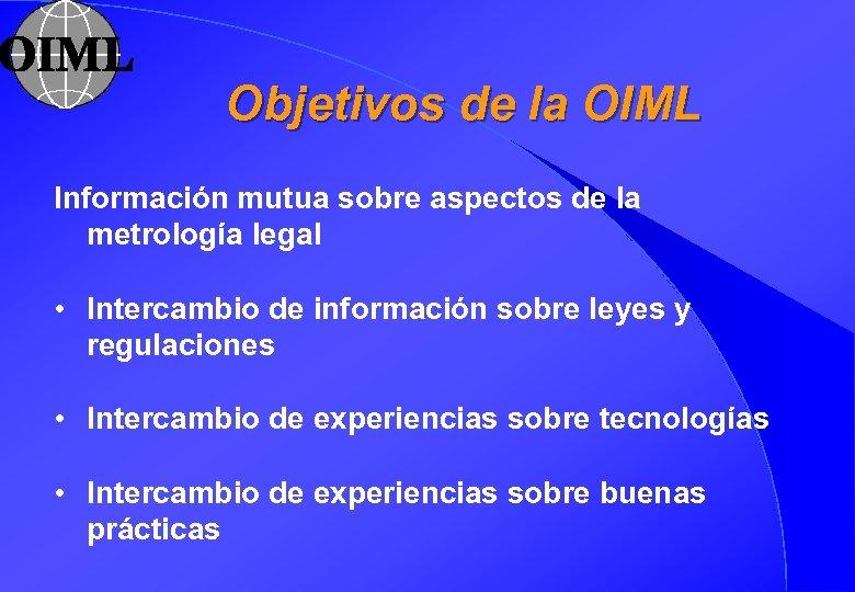 Objetivos de la OIML Información mutua sobre aspectos de la metrología legal • Intercambio