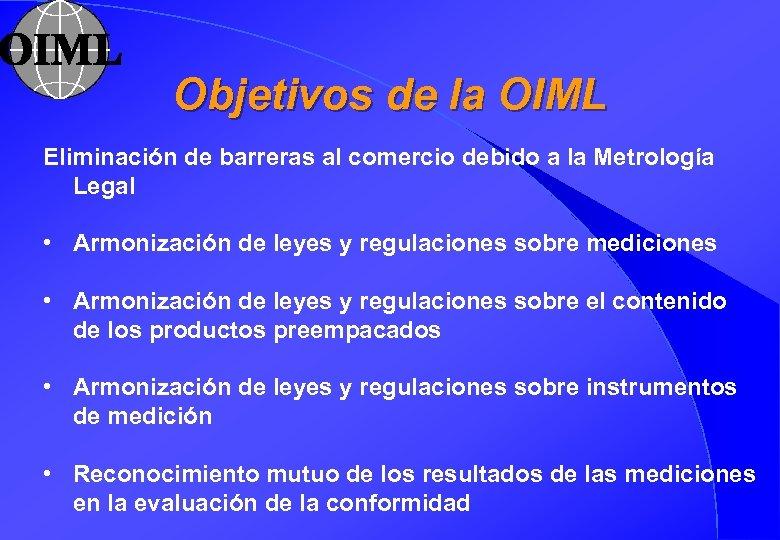 Objetivos de la OIML Eliminación de barreras al comercio debido a la Metrología Legal