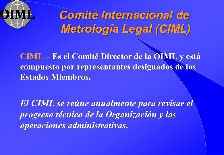 Comité Internacional de Metrología Legal (CIML) CIML – Es el Comité Director de la