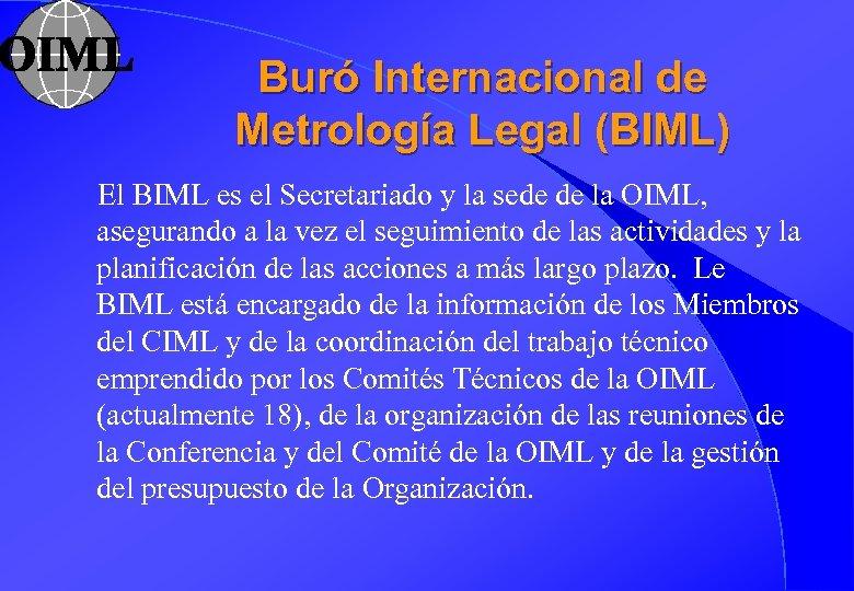 Buró Internacional de Metrología Legal (BIML) El BIML es el Secretariado y la sede