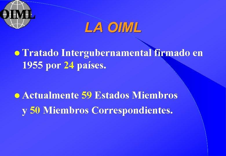 LA OIML l Tratado Intergubernamental firmado en 1955 por 24 países. l Actualmente 59