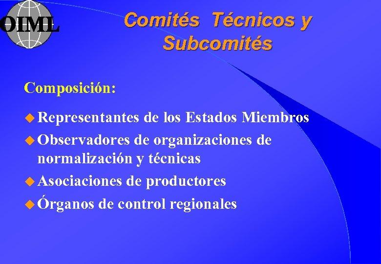 Comités Técnicos y Subcomités Composición: u Representantes de los Estados Miembros u Observadores de