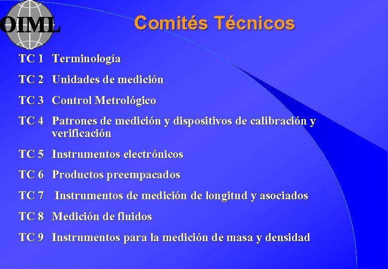 Comités Técnicos TC 1 Terminología TC 2 Unidades de medición TC 3 Control Metrológico