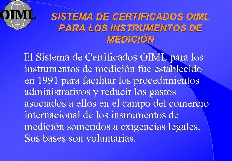 SISTEMA DE CERTIFICADOS OIML PARA LOS INSTRUMENTOS DE MEDICIÓN El Sistema de Certificados OIML