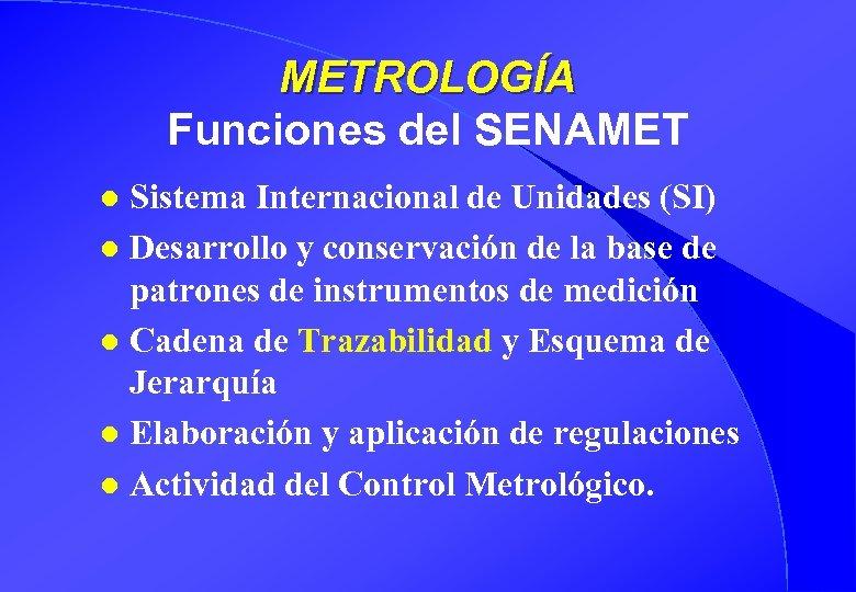 METROLOGÍA Funciones del SENAMET Sistema Internacional de Unidades (SI) l Desarrollo y conservación de