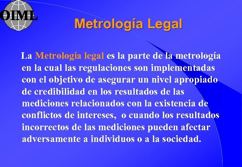 Metrología Legal La Metrología legal es la parte de la metrología en la cual