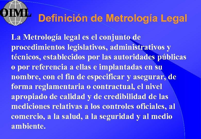 Definición de Metrología Legal La Metrología legal es el conjunto de procedimientos legislativos, administrativos