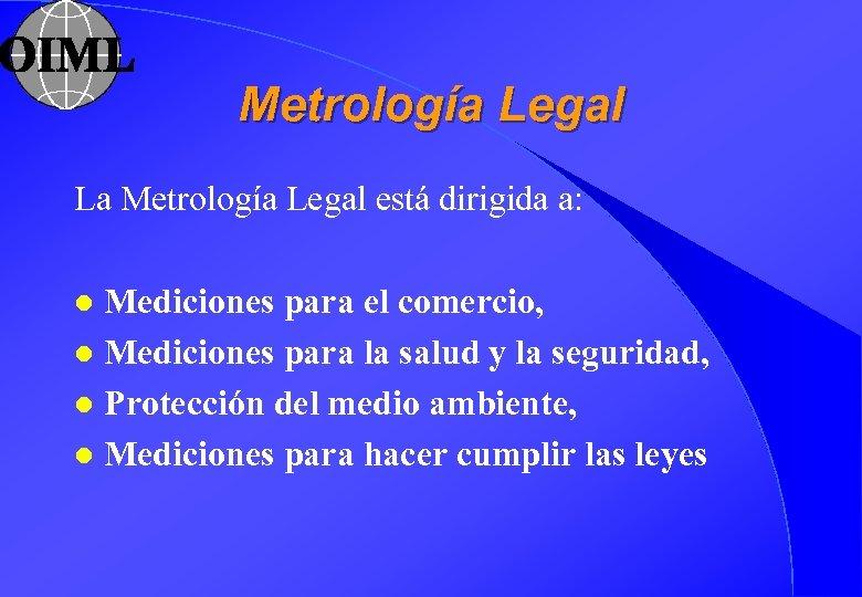 Metrología Legal La Metrología Legal está dirigida a: Mediciones para el comercio, l Mediciones