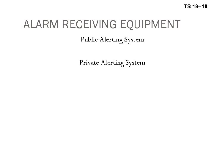 TS 18– 10 ALARM RECEIVING EQUIPMENT Public Alerting System Private Alerting System