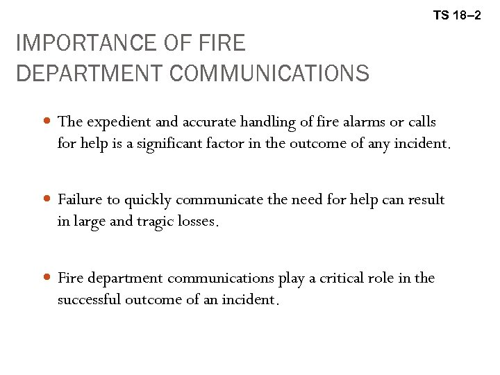 TS 18– 2 IMPORTANCE OF FIRE DEPARTMENT COMMUNICATIONS The expedient and accurate handling of