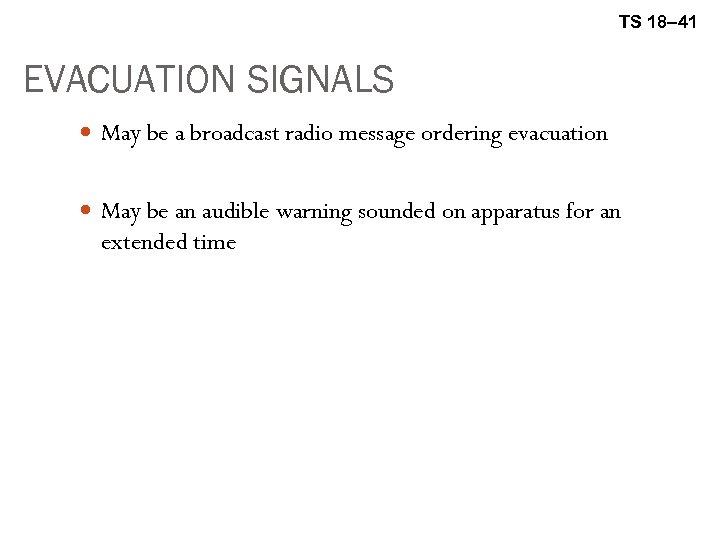 TS 18– 41 EVACUATION SIGNALS May be a broadcast radio message ordering evacuation May