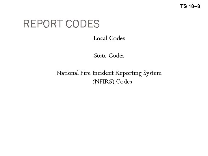 TS 18– 8 REPORT CODES Local Codes State Codes National Fire Incident Reporting System