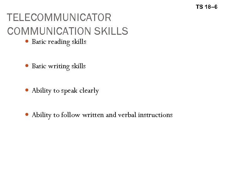 TS 18– 6 TELECOMMUNICATOR COMMUNICATION SKILLS Basic reading skills Basic writing skills Ability to