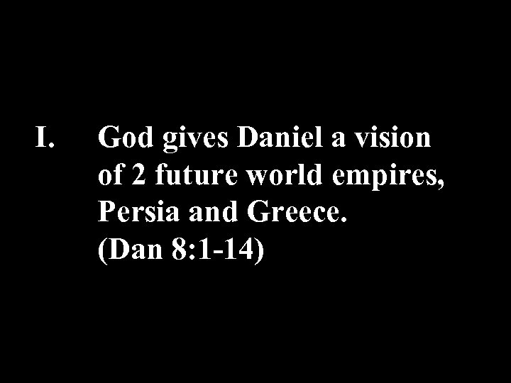 I. God gives Daniel a vision of 2 future world empires, Persia and Greece.