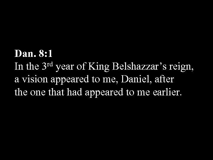 Dan. 8: 1 In the 3 rd year of King Belshazzar's reign, a vision