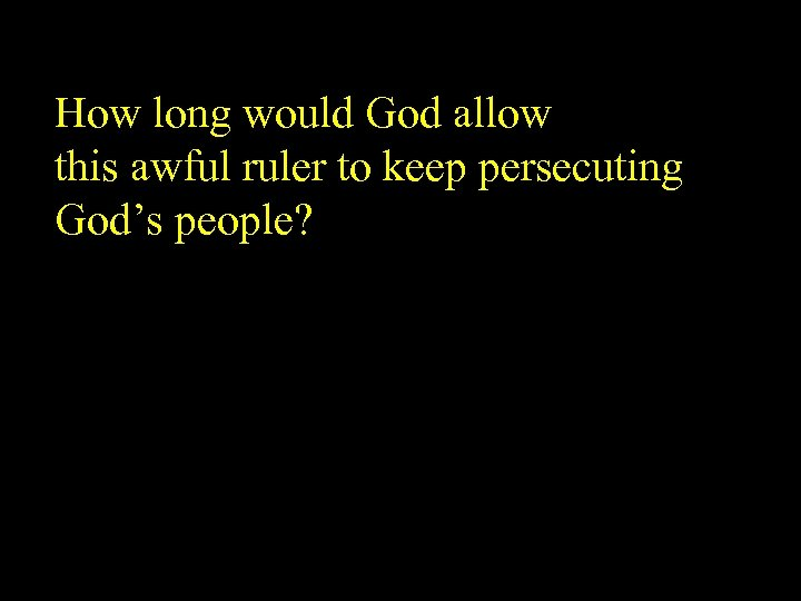 How long would God allow this awful ruler to keep persecuting God's people?
