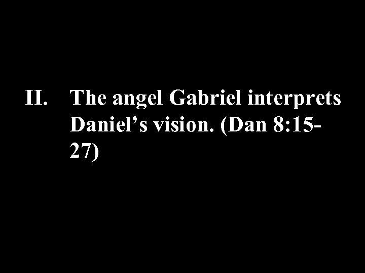 II. The angel Gabriel interprets Daniel's vision. (Dan 8: 1527)