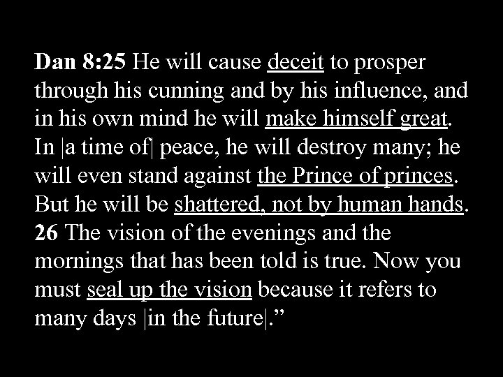 Dan 8: 25 He will cause deceit to prosper through his cunning and by