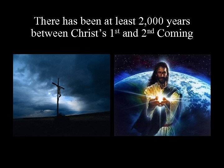 There has been at least 2, 000 years between Christ's 1 st and 2